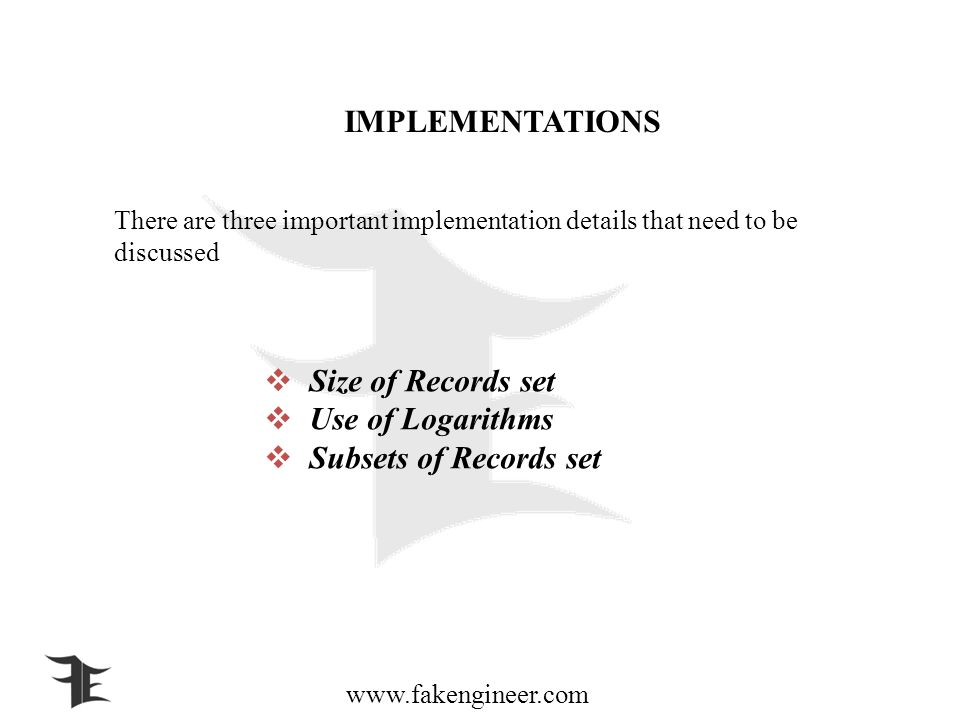 www.fakengineer.com IMPLEMENTATIONS There are three important implementation details that need to be discussed Size of Records set Use of Logarithms Subsets of Records set