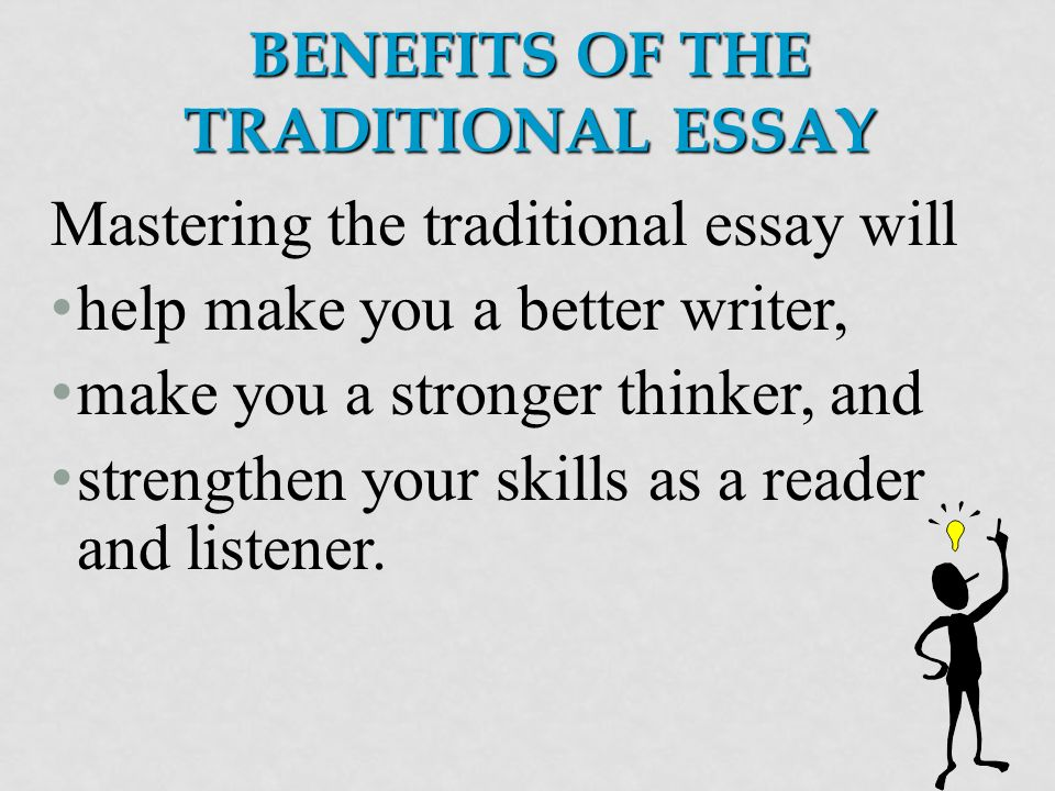 BENEFITS OF THE TRADITIONAL ESSAY Mastering the traditional essay will help make you a better writer, make you a stronger thinker, and strengthen your skills as a reader and listener.