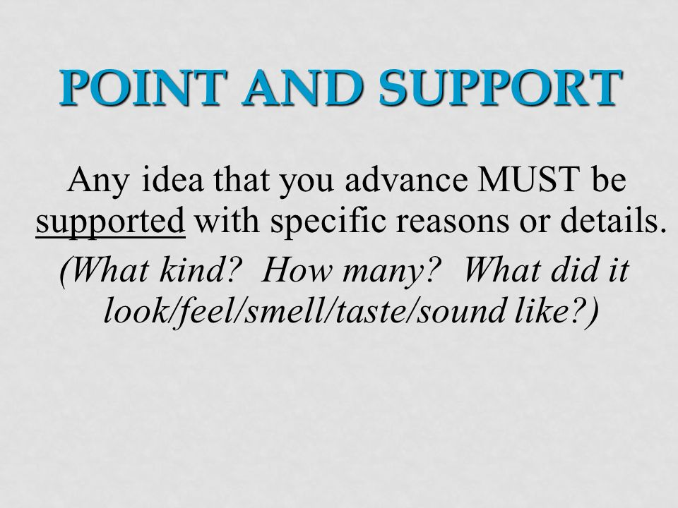 POINT AND SUPPORT Any idea that you advance MUST be supported with specific reasons or details.