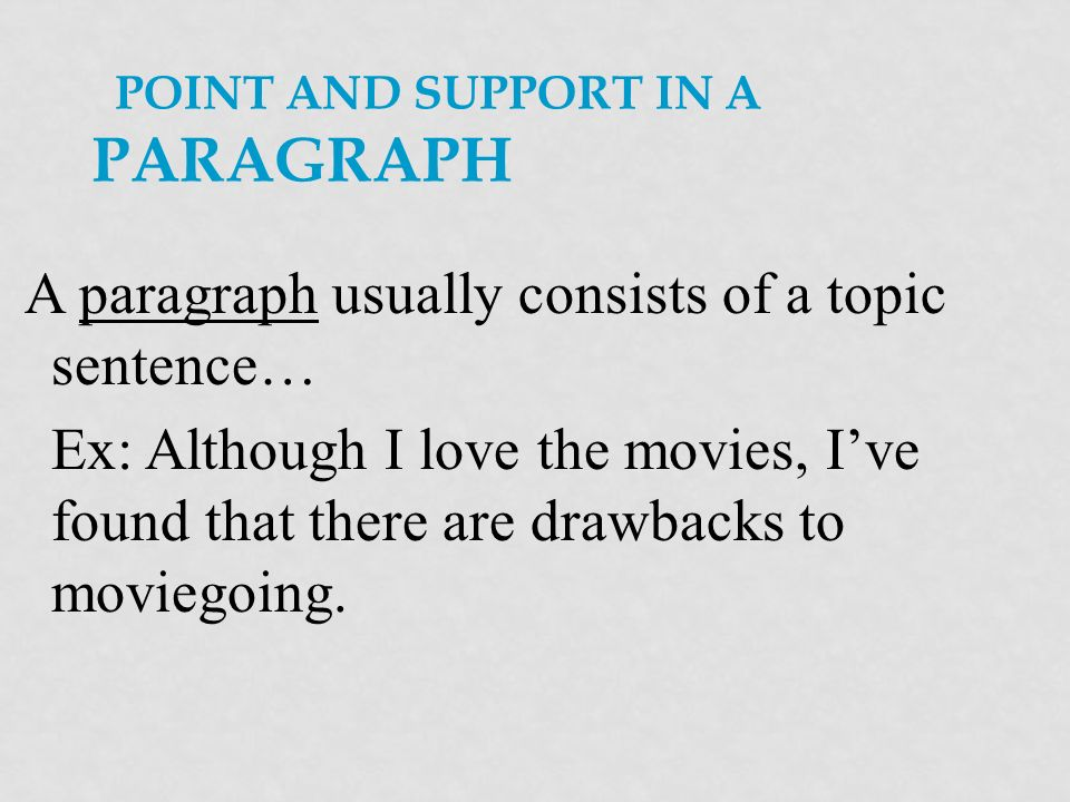 POINT AND SUPPORT IN A PARAGRAPH A paragraph usually consists of a topic sentence… Ex: Although I love the movies, Ive found that there are drawbacks to moviegoing.