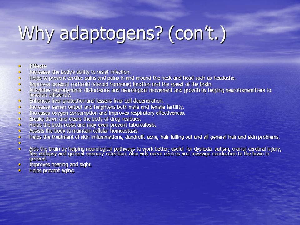 Why adaptogens? (cont.) Effects Effects Increases the body's ability to resist infection. Increases the body's ability to resist infection. Helps to p