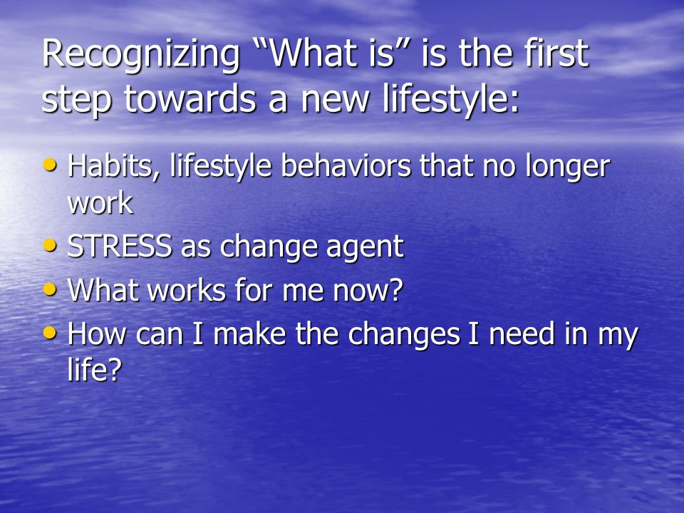 Recognizing What is is the first step towards a new lifestyle: Habits, lifestyle behaviors that no longer work Habits, lifestyle behaviors that no lon