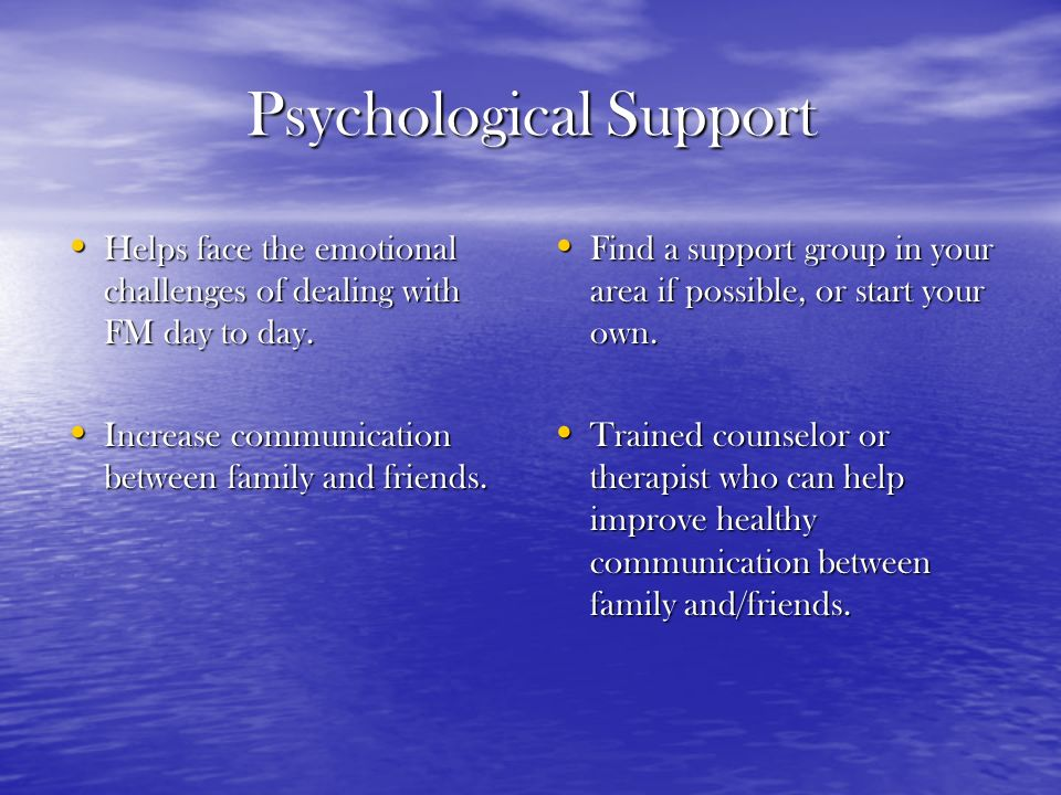 Psychological Support Helps face the emotional challenges of dealing with FM day to day. Helps face the emotional challenges of dealing with FM day to