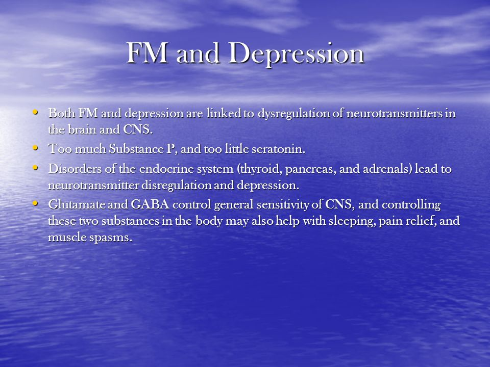 FM and Depression Both FM and depression are linked to dysregulation of neurotransmitters in the brain and CNS. Both FM and depression are linked to d
