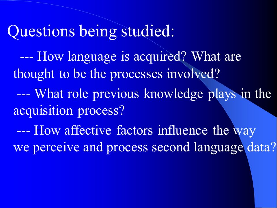 Questions being studied: --- How language is acquired.