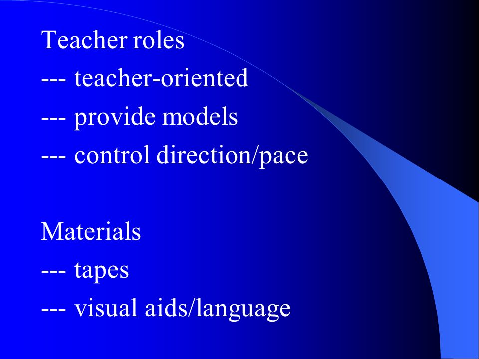 Teacher roles --- teacher-oriented --- provide models --- control direction/pace Materials --- tapes --- visual aids/language