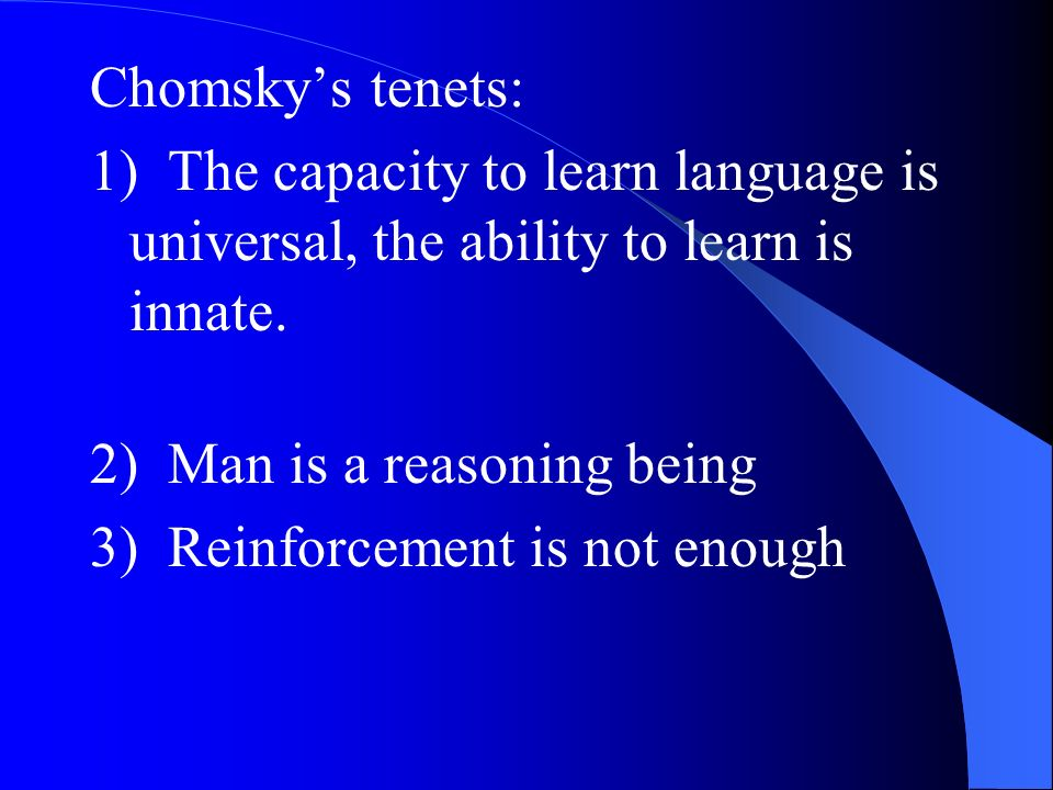 Chomskys tenets: 1) The capacity to learn language is universal, the ability to learn is innate. 2) Man is a reasoning being 3) Reinforcement is not e