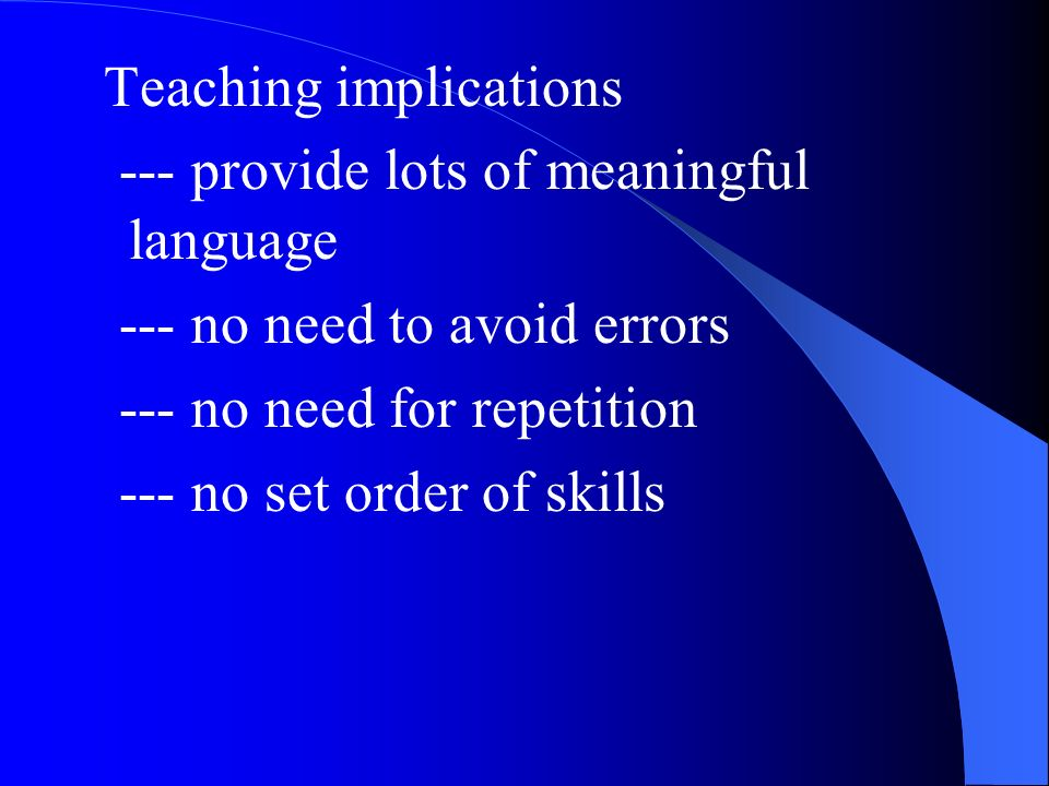 Teaching implications --- provide lots of meaningful language --- no need to avoid errors --- no need for repetition --- no set order of skills