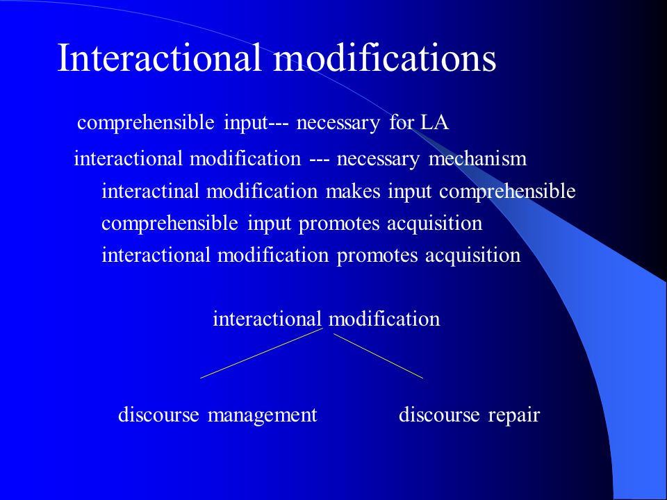 Interactional modifications comprehensible input--- necessary for LA interactional modification --- necessary mechanism interactinal modification makes input comprehensible comprehensible input promotes acquisition interactional modification promotes acquisition interactional modification discourse management discourse repair