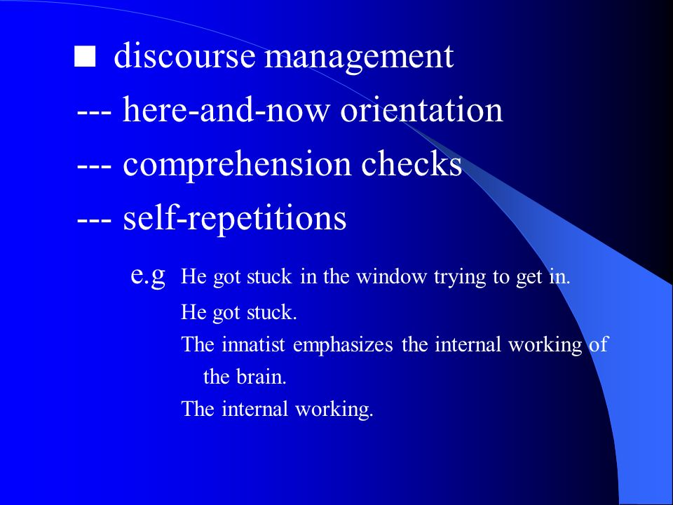 discourse management --- here-and-now orientation --- comprehension checks --- self-repetitions e.g He got stuck in the window trying to get in.