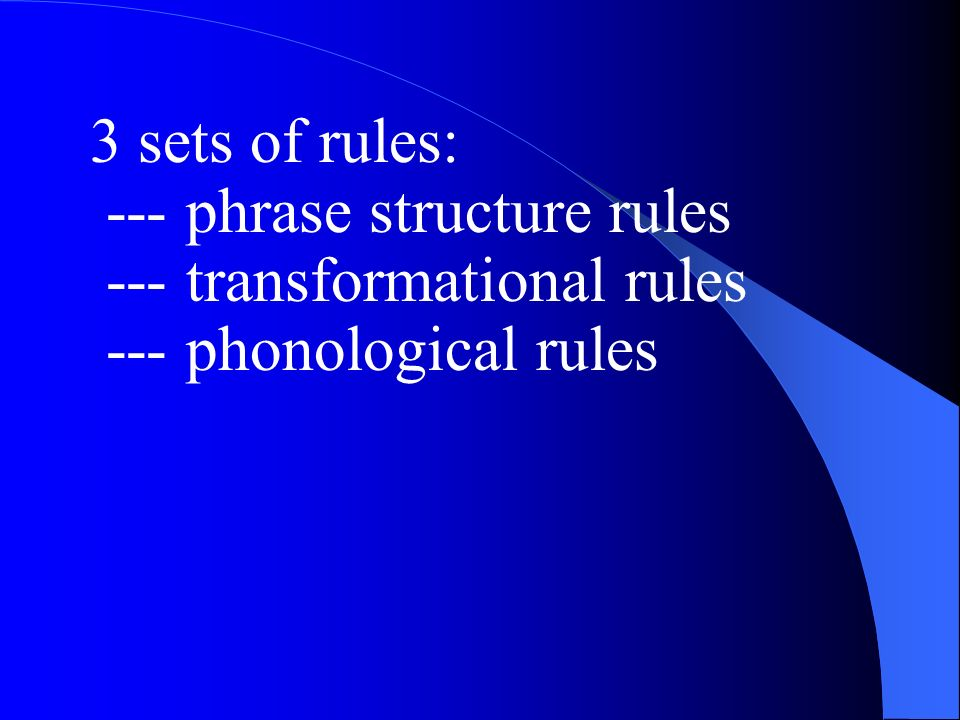 3 sets of rules: --- phrase structure rules --- transformational rules --- phonological rules