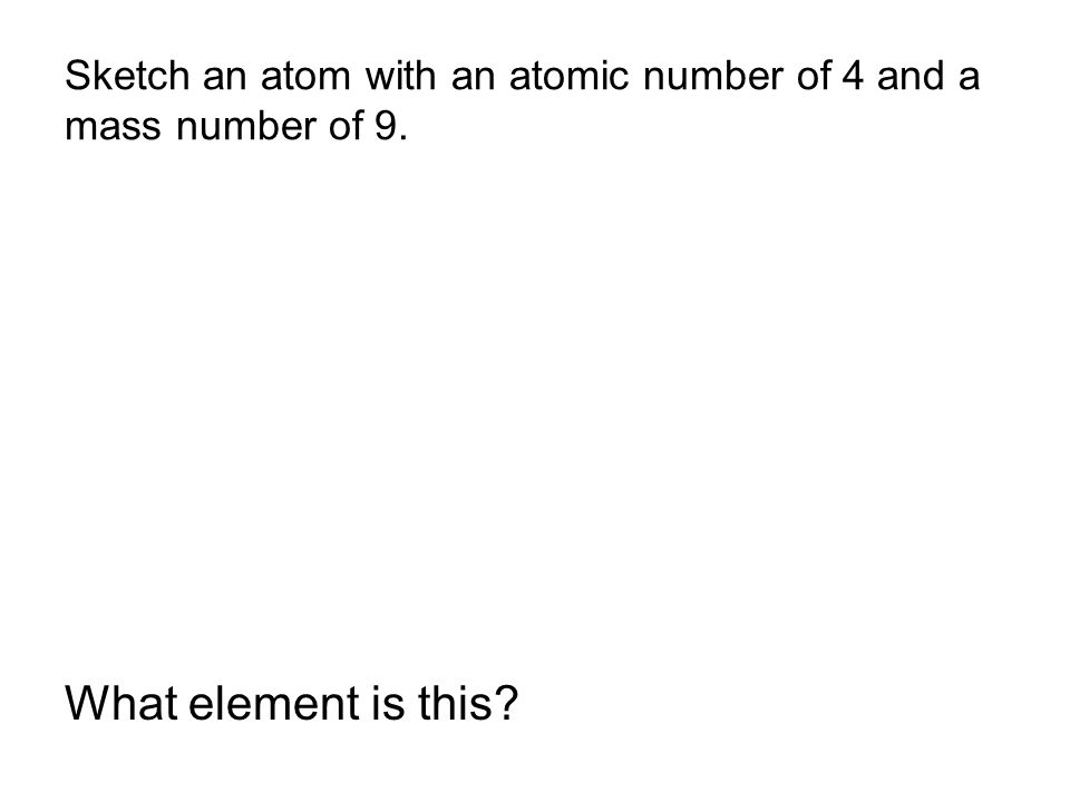 Sketch an atom with an atomic number of 4 and a mass number of 9. What element is this?