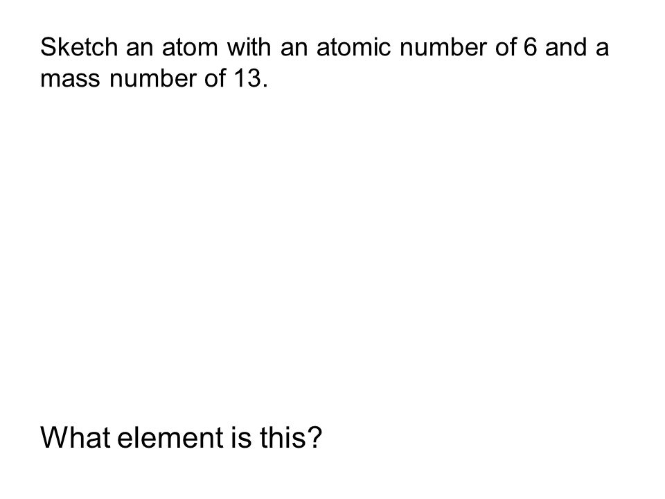 Sketch an atom with an atomic number of 6 and a mass number of 13. What element is this?