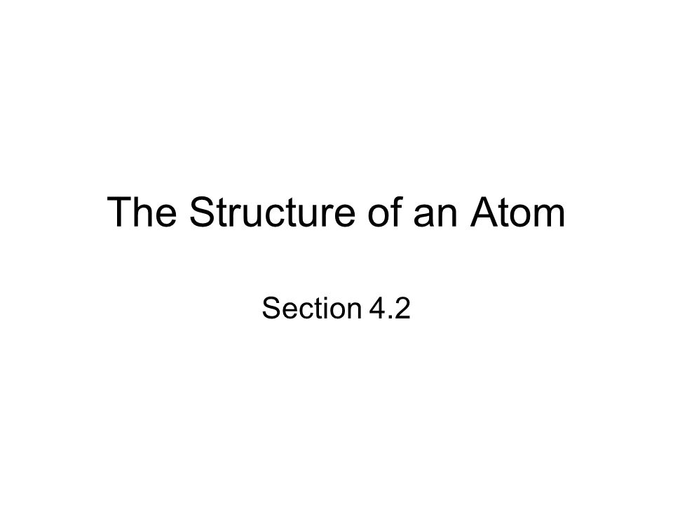 The Structure of an Atom Section 4.2