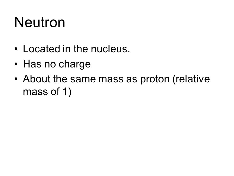 Neutron Located in the nucleus. Has no charge About the same mass as proton (relative mass of 1)
