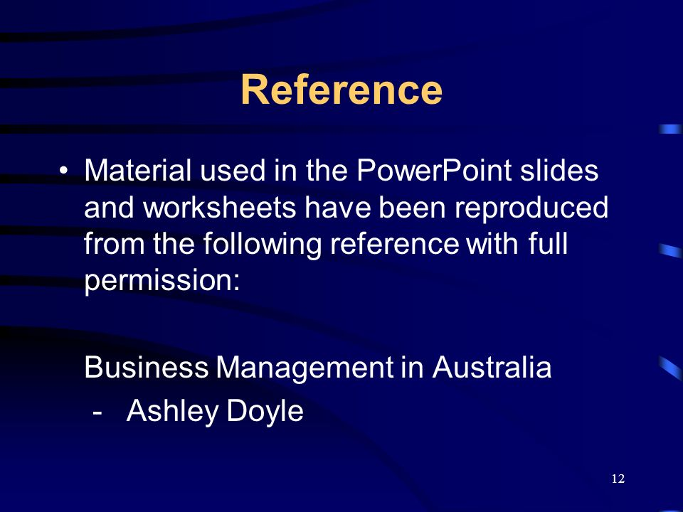 12 Reference Material used in the PowerPoint slides and worksheets have been reproduced from the following reference with full permission: Business Management in Australia -Ashley Doyle