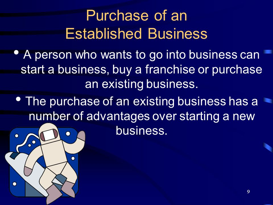 9 Purchase of an Established Business A person who wants to go into business can start a business, buy a franchise or purchase an existing business.