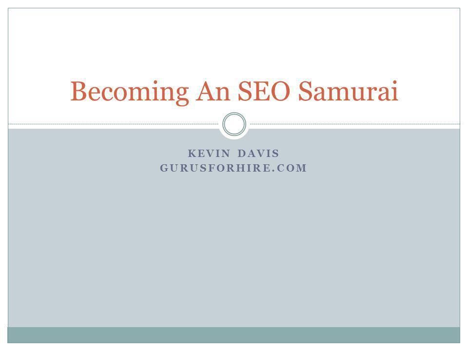 KEVIN DAVIS GURUSFORHIRE.COM Becoming An SEO Samurai