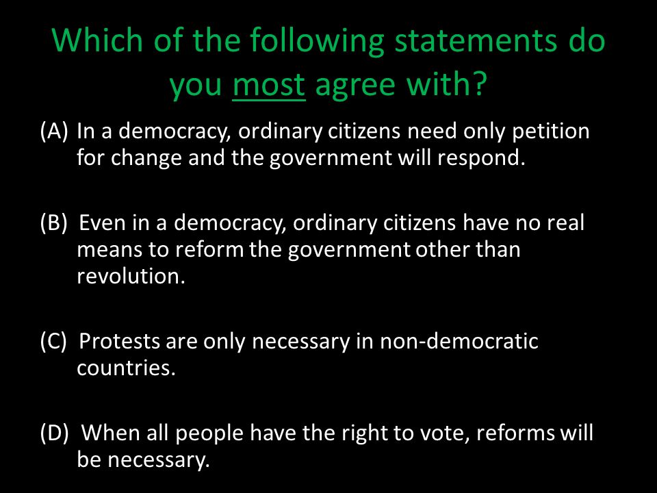 Which of the following statements do you most agree with? (A)In a democracy, ordinary citizens need only petition for change and the government will r