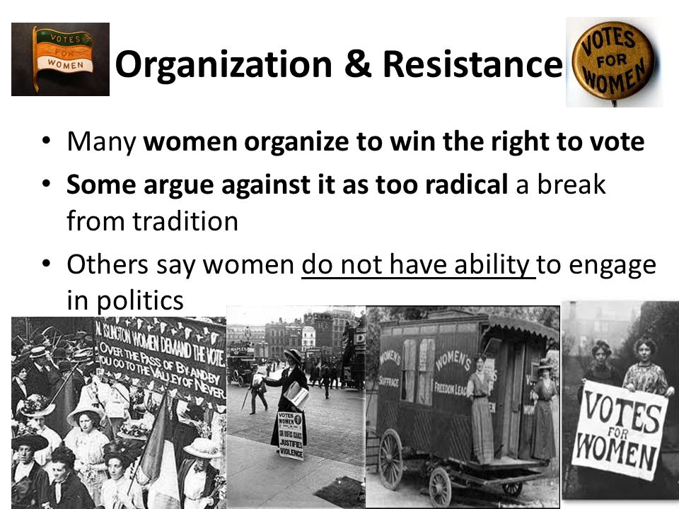 Organization & Resistance Many women organize to win the right to vote Some argue against it as too radical a break from tradition Others say women do