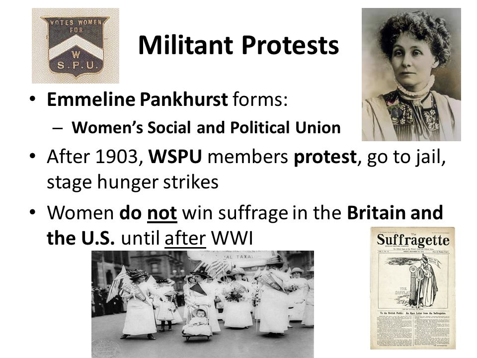 Militant Protests Emmeline Pankhurst forms: – Womens Social and Political Union After 1903, WSPU members protest, go to jail, stage hunger strikes Wom
