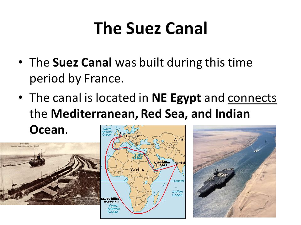 The Suez Canal The Suez Canal was built during this time period by France. The canal is located in NE Egypt and connects the Mediterranean, Red Sea, a
