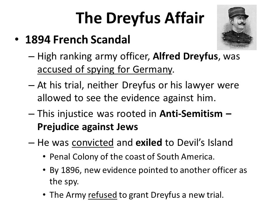 The Dreyfus Affair 1894 French Scandal – High ranking army officer, Alfred Dreyfus, was accused of spying for Germany. – At his trial, neither Dreyfus