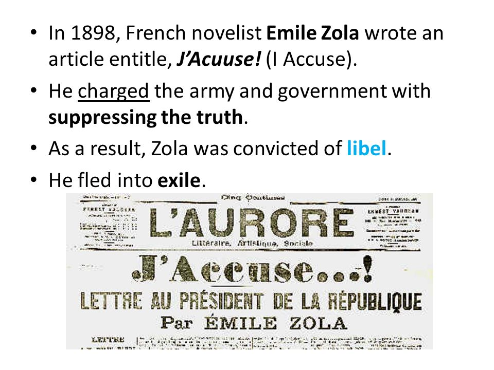 In 1898, French novelist Emile Zola wrote an article entitle, JAcuuse! (I Accuse). He charged the army and government with suppressing the truth. As a