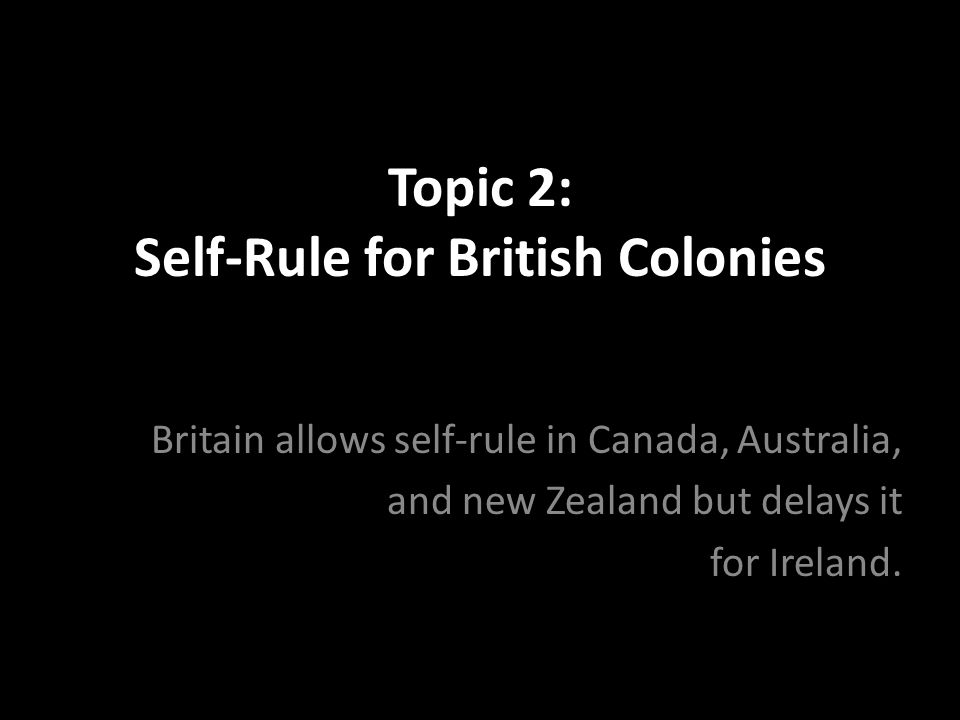 Topic 2: Self-Rule for British Colonies Britain allows self-rule in Canada, Australia, and new Zealand but delays it for Ireland.