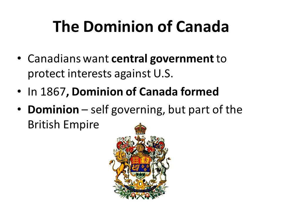 The Dominion of Canada Canadians want central government to protect interests against U.S. In 1867, Dominion of Canada formed Dominion – self governin