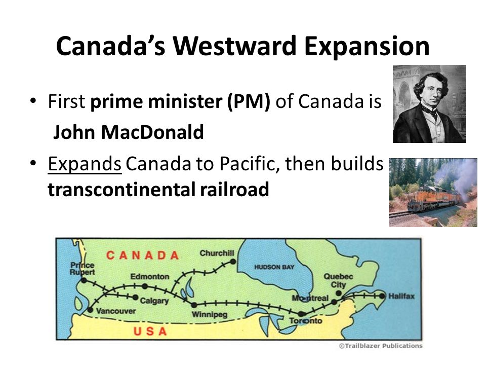 Canadas Westward Expansion First prime minister (PM) of Canada is John MacDonald Expands Canada to Pacific, then builds transcontinental railroad