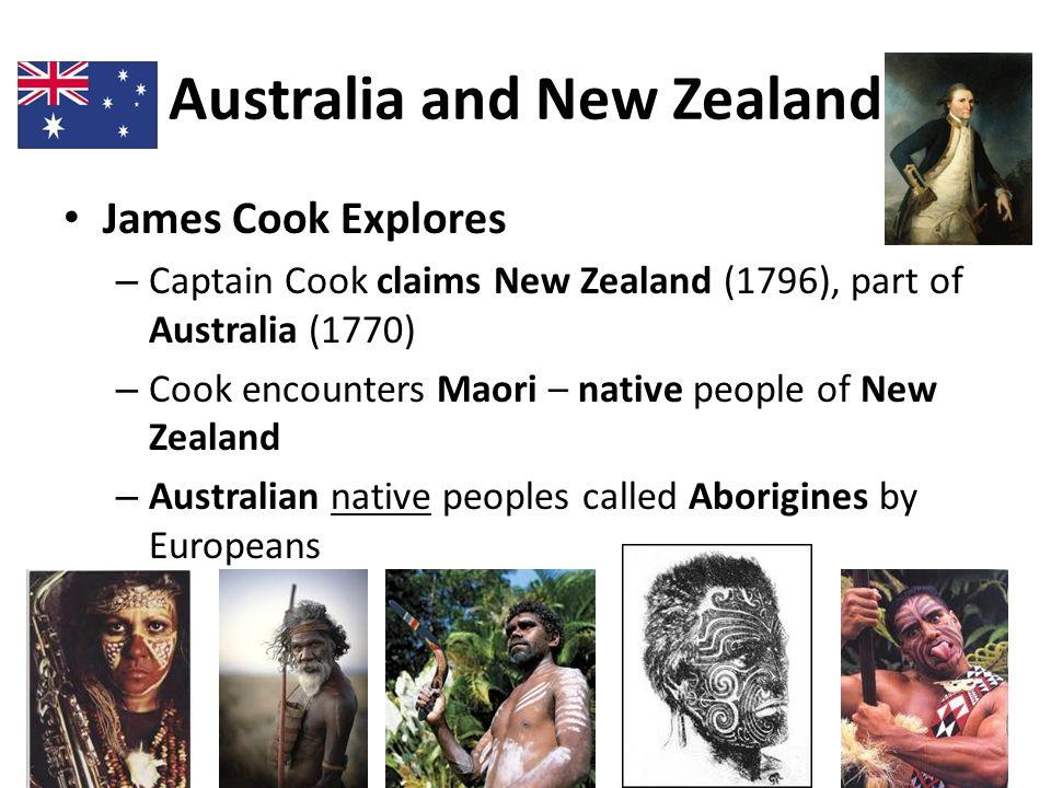 Australia and New Zealand James Cook Explores – Captain Cook claims New Zealand (1796), part of Australia (1770) – Cook encounters Maori – native peop