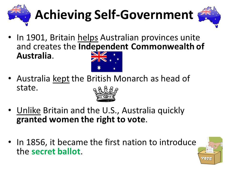Achieving Self-Government In 1901, Britain helps Australian provinces unite and creates the Independent Commonwealth of Australia. Australia kept the
