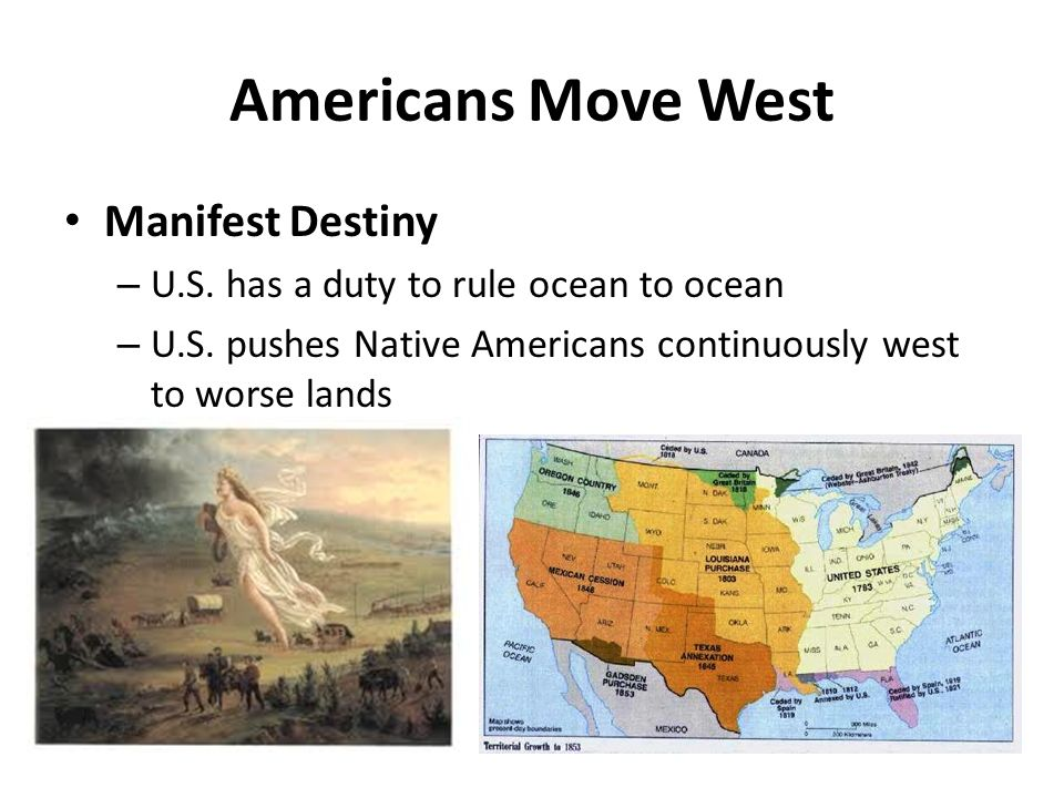 Americans Move West Manifest Destiny – U.S. has a duty to rule ocean to ocean – U.S. pushes Native Americans continuously west to worse lands