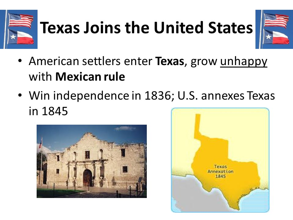 Texas Joins the United States American settlers enter Texas, grow unhappy with Mexican rule Win independence in 1836; U.S. annexes Texas in 1845