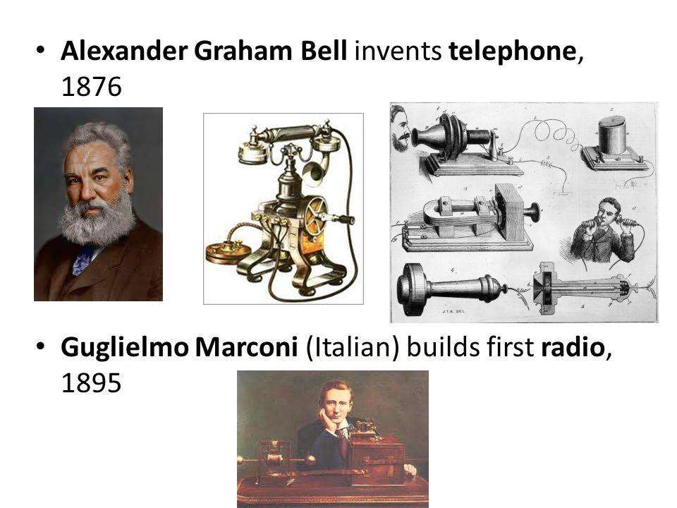 Alexander Graham Bell invents telephone, 1876 Guglielmo Marconi (Italian) builds first radio, 1895
