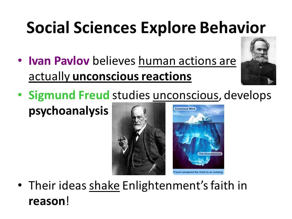 Social Sciences Explore Behavior Ivan Pavlov believes human actions are actually unconscious reactions Sigmund Freud studies unconscious, develops psy