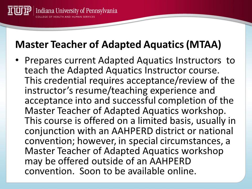 Master Teacher of Adapted Aquatics (MTAA) Prepares current Adapted Aquatics Instructors to teach the Adapted Aquatics Instructor course. This credenti