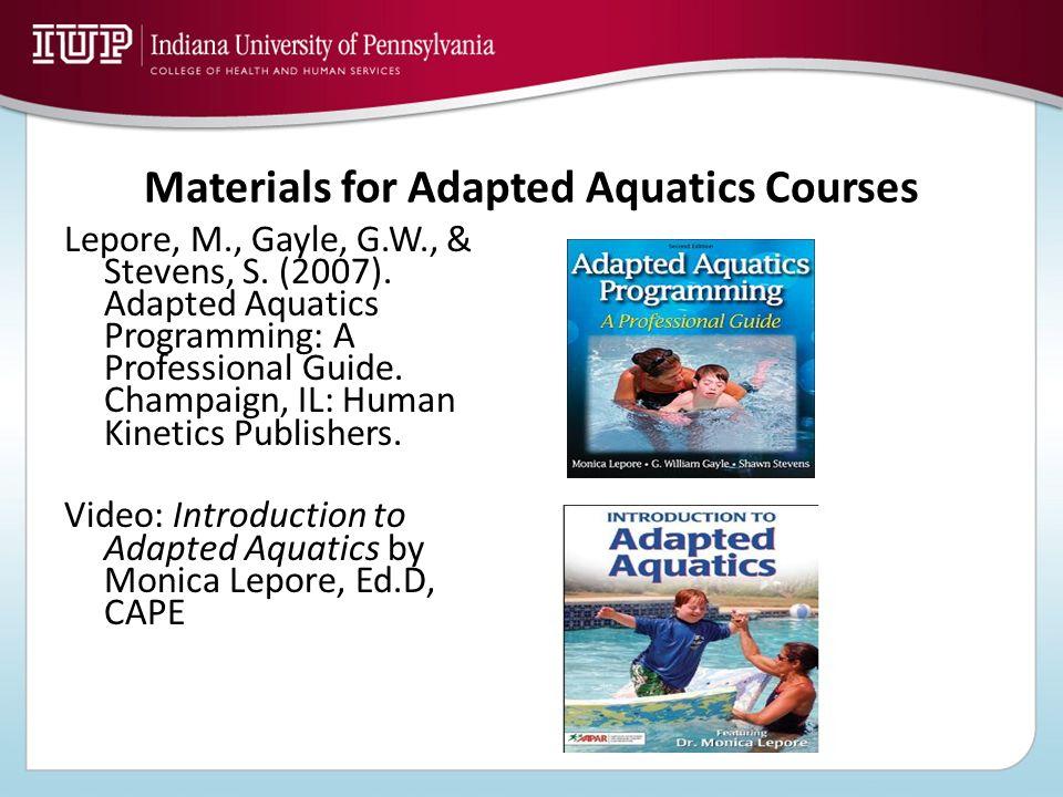 Materials for Adapted Aquatics Courses Lepore, M., Gayle, G.W., & Stevens, S. (2007). Adapted Aquatics Programming: A Professional Guide. Champaign, I
