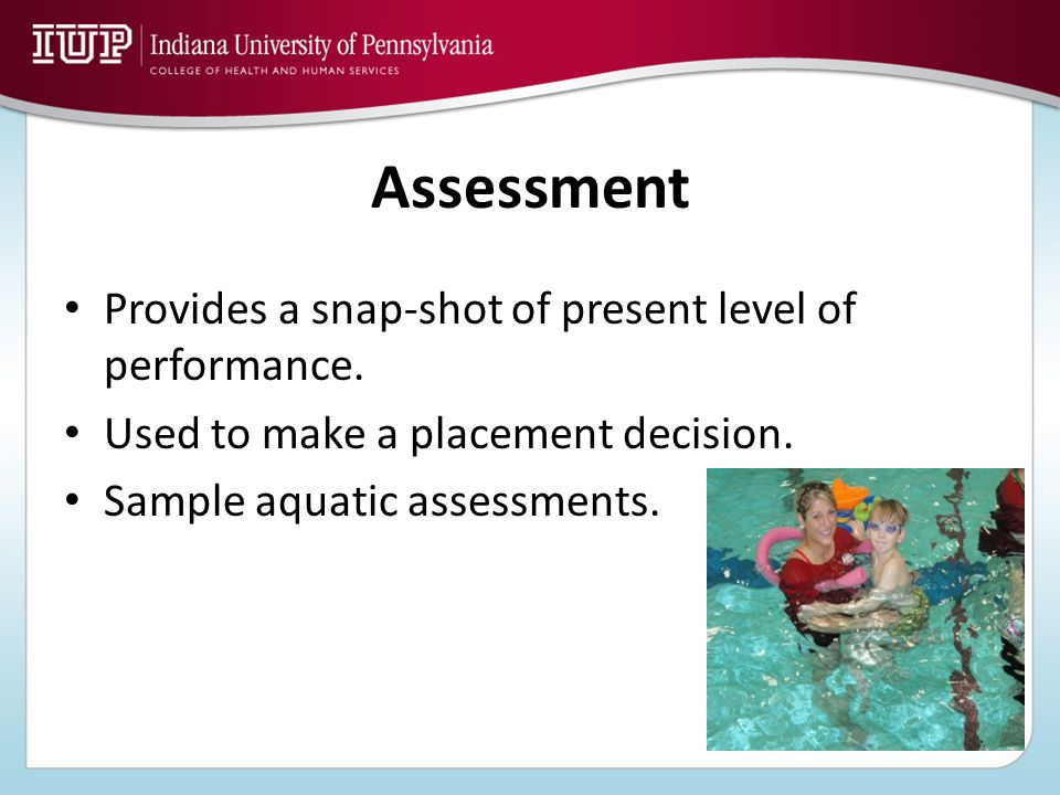 Assessment Provides a snap-shot of present level of performance. Used to make a placement decision. Sample aquatic assessments.