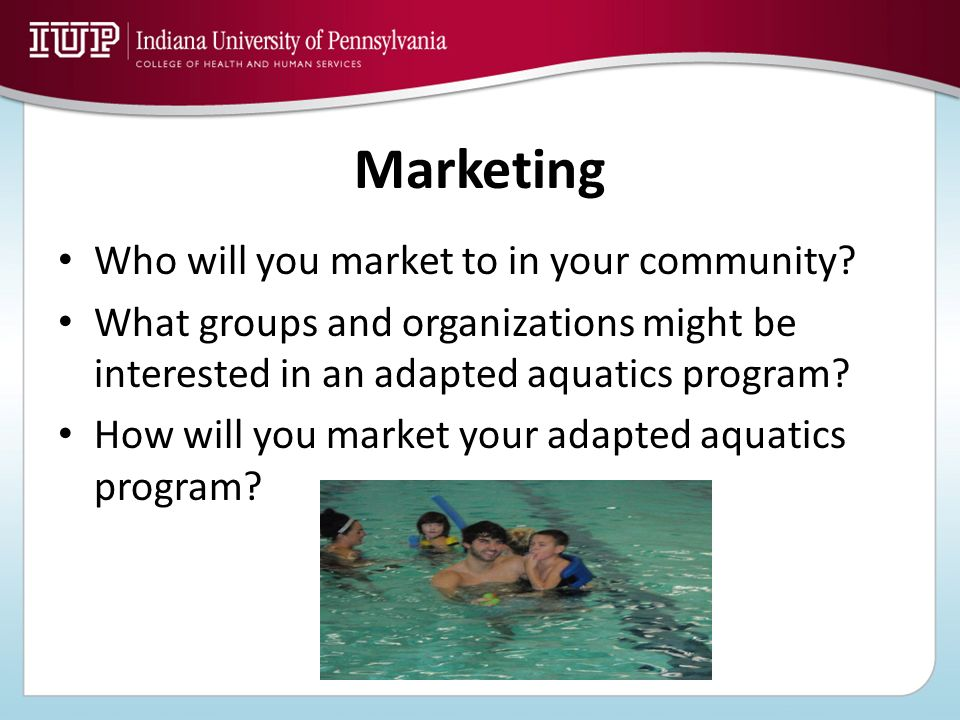 Marketing Who will you market to in your community? What groups and organizations might be interested in an adapted aquatics program? How will you mar