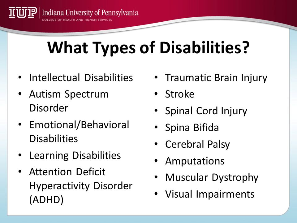 What Types of Disabilities? Intellectual Disabilities Autism Spectrum Disorder Emotional/Behavioral Disabilities Learning Disabilities Attention Defic