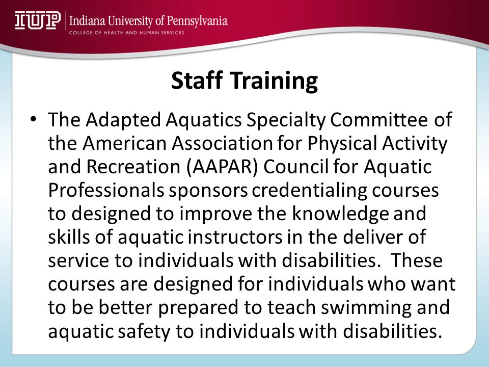 Staff Training The Adapted Aquatics Specialty Committee of the American Association for Physical Activity and Recreation (AAPAR) Council for Aquatic P