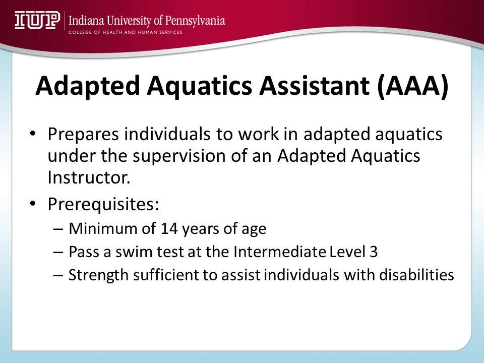 Adapted Aquatics Assistant (AAA) Prepares individuals to work in adapted aquatics under the supervision of an Adapted Aquatics Instructor. Prerequisit