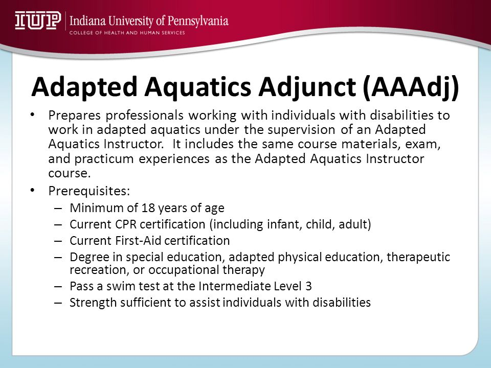 Adapted Aquatics Adjunct (AAAdj) Prepares professionals working with individuals with disabilities to work in adapted aquatics under the supervision o