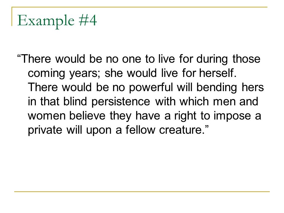 Example #4 There would be no one to live for during those coming years; she would live for herself. There would be no powerful will bending hers in th