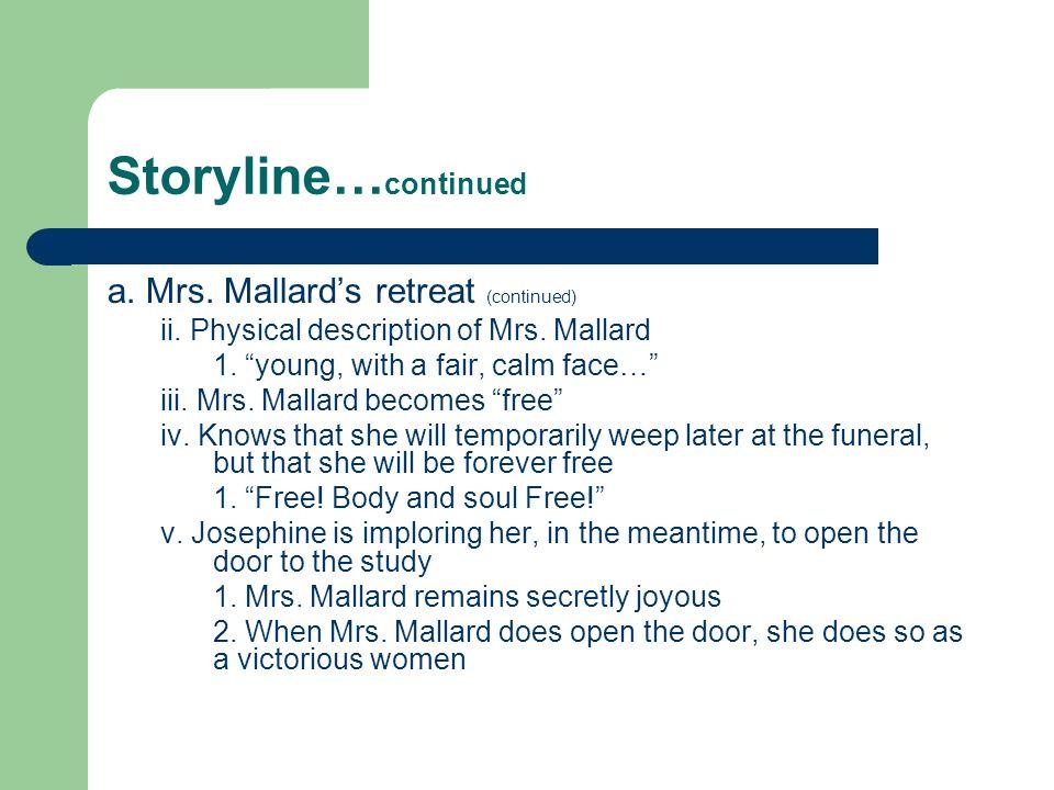 Storyline… continued a. Mrs. Mallards retreat (continued) ii. Physical description of Mrs. Mallard 1. young, with a fair, calm face… iii. Mrs. Mallard