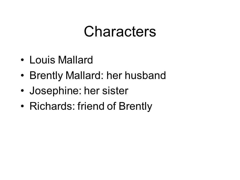 Characters Louis Mallard Brently Mallard: her husband Josephine: her sister Richards: friend of Brently