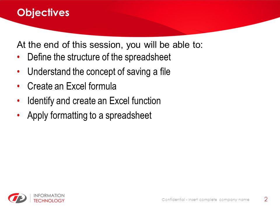 Confidential - Insert complete company name 2 Objectives Define the structure of the spreadsheet Understand the concept of saving a file Create an Exc