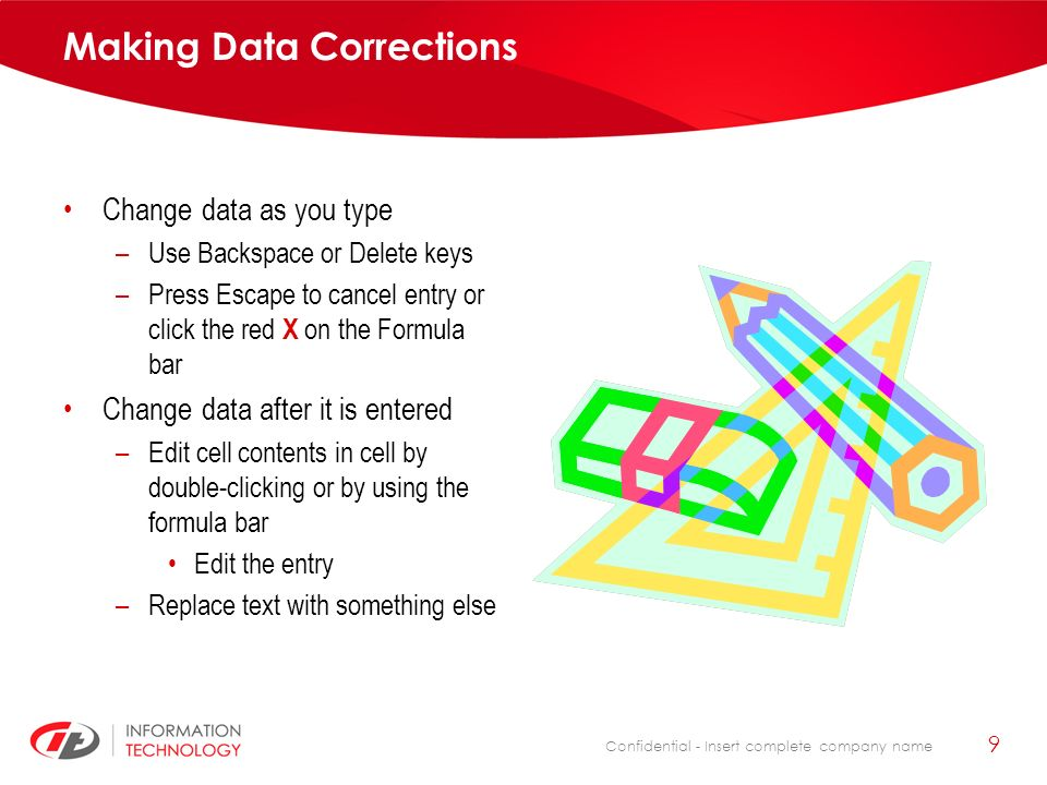 Confidential - Insert complete company name 9 Making Data Corrections Change data as you type –Use Backspace or Delete keys –Press Escape to cancel entry or click the red X on the Formula bar Change data after it is entered –Edit cell contents in cell by double-clicking or by using the formula bar Edit the entry –Replace text with something else